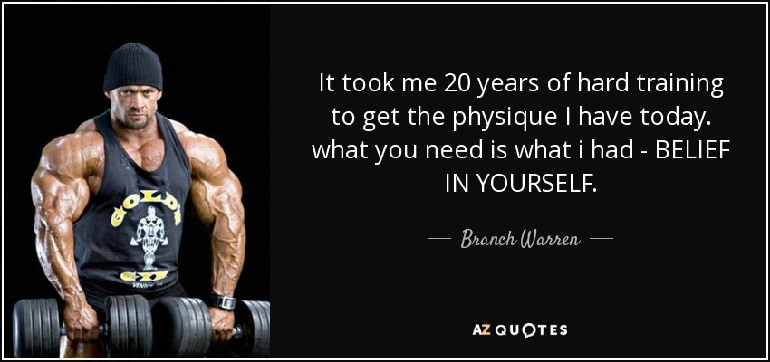 It took me 20 years of hard training to get the physique I have today. what you need is what i had - BELIEF IN YOURSELF. - Branch Warren