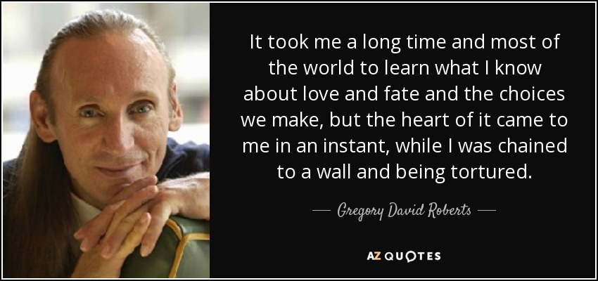 It took me a long time and most of the world to learn what I know about love and fate and the choices we make, but the heart of it came to me in an instant, while I was chained to a wall and being tortured.\ - Gregory David Roberts