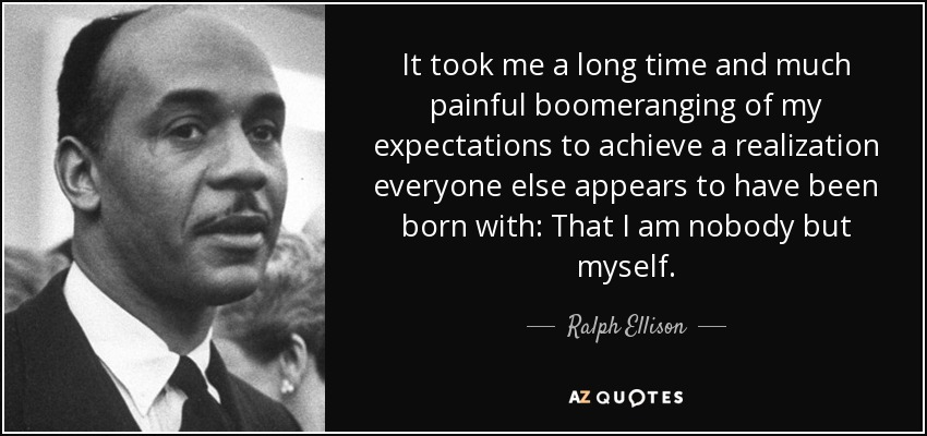 It took me a long time and much painful boomeranging of my expectations to achieve a realization everyone else appears to have been born with: That I am nobody but myself. - Ralph Ellison