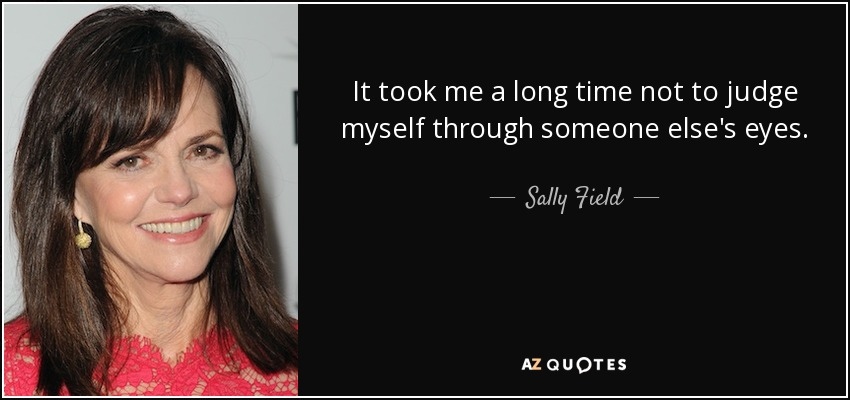 It took me a long time not to judge myself through someone else's eyes. - Sally Field