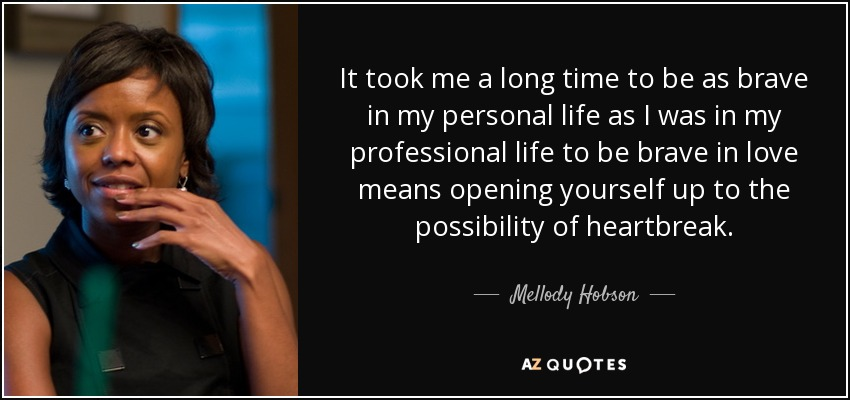 It took me a long time to be as brave in my personal life as I was in my professional life to be brave in love means opening yourself up to the possibility of heartbreak. - Mellody Hobson
