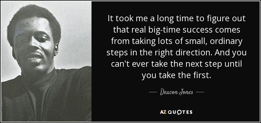 It took me a long time to figure out that real big-time success comes from taking lots of small, ordinary steps in the right direction. And you can't ever take the next step until you take the first. - Deacon Jones