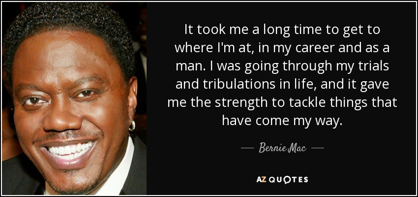 It took me a long time to get to where I'm at, in my career and as a man. I was going through my trials and tribulations in life, and it gave me the strength to tackle things that have come my way. - Bernie Mac