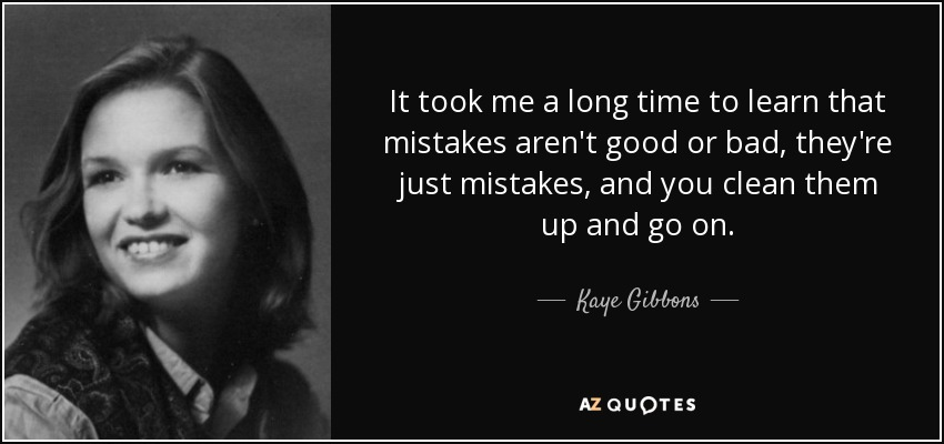 It took me a long time to learn that mistakes aren't good or bad, they're just mistakes, and you clean them up and go on. - Kaye Gibbons