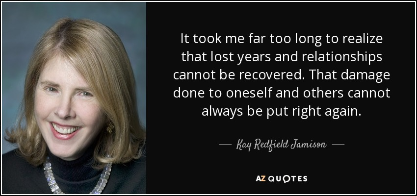 It took me far too long to realize that lost years and relationships cannot be recovered. That damage done to oneself and others cannot always be put right again. - Kay Redfield Jamison