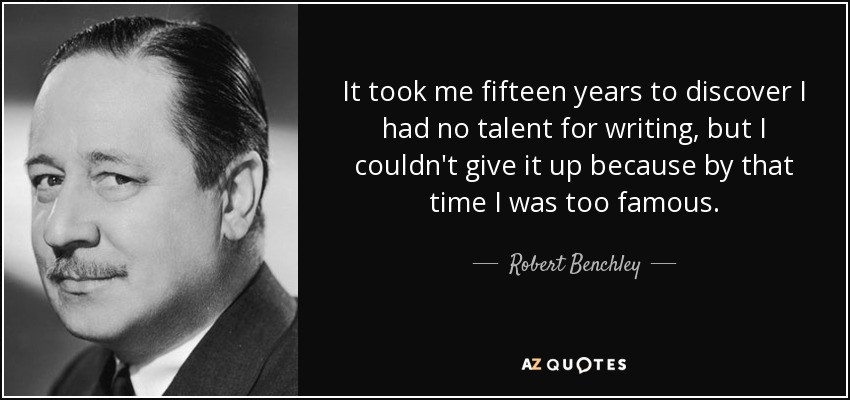 It took me fifteen years to discover I had no talent for writing, but I couldn't give it up because by that time I was too famous. - Robert Benchley
