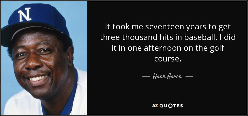 It took me seventeen years to get three thousand hits in baseball. I did it in one afternoon on the golf course. - Hank Aaron