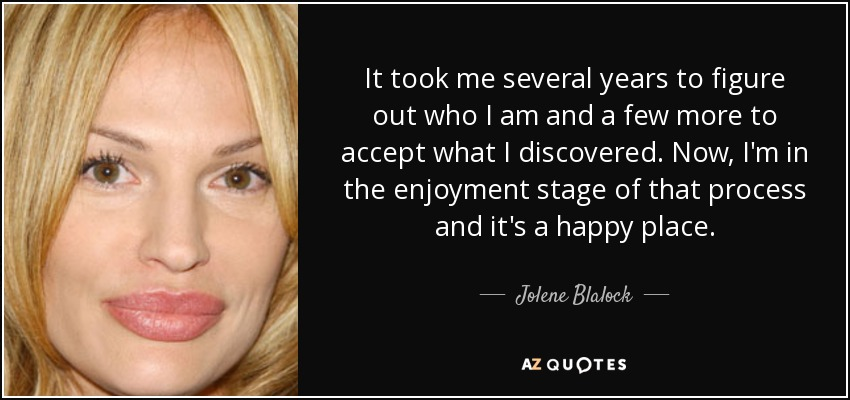 It took me several years to figure out who I am and a few more to accept what I discovered. Now, I'm in the enjoyment stage of that process and it's a happy place. - Jolene Blalock