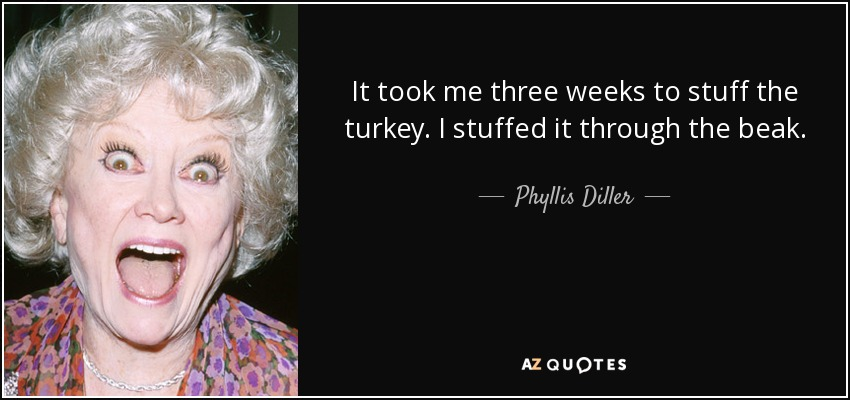 It took me three weeks to stuff the turkey. I stuffed it through the beak. - Phyllis Diller