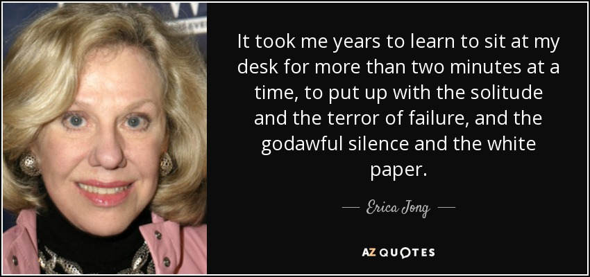 It took me years to learn to sit at my desk for more than two minutes at a time, to put up with the solitude and the terror of failure, and the godawful silence and the white paper. - Erica Jong