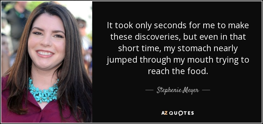 It took only seconds for me to make these discoveries, but even in that short time, my stomach nearly jumped through my mouth trying to reach the food. - Stephenie Meyer