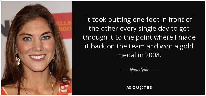 It took putting one foot in front of the other every single day to get through it to the point where I made it back on the team and won a gold medal in 2008. - Hope Solo