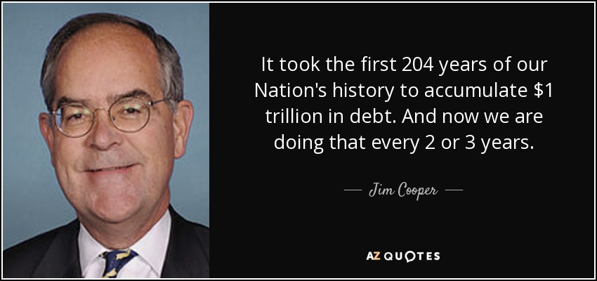 It took the first 204 years of our Nation's history to accumulate $1 trillion in debt. And now we are doing that every 2 or 3 years. - Jim Cooper