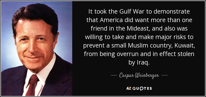 It took the Gulf War to demonstrate that America did want more than one friend in the Mideast, and also was willing to take and make major risks to prevent a small Muslim country, Kuwait, from being overrun and in effect stolen by Iraq. - Caspar Weinberger