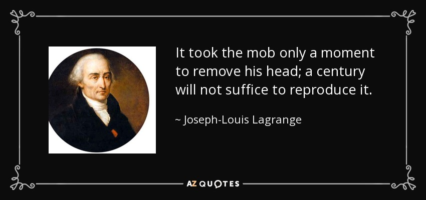It took the mob only a moment to remove his head; a century will not suffice to reproduce it. - Joseph-Louis Lagrange