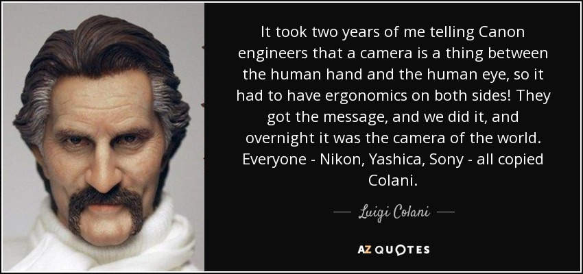 It took two years of me telling Canon engineers that a camera is a thing between the human hand and the human eye, so it had to have ergonomics on both sides! They got the message, and we did it, and overnight it was the camera of the world. Everyone - Nikon, Yashica, Sony - all copied Colani. - Luigi Colani