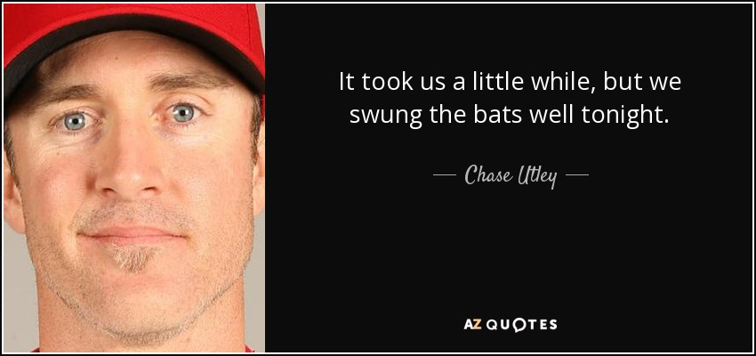 It took us a little while, but we swung the bats well tonight. - Chase Utley