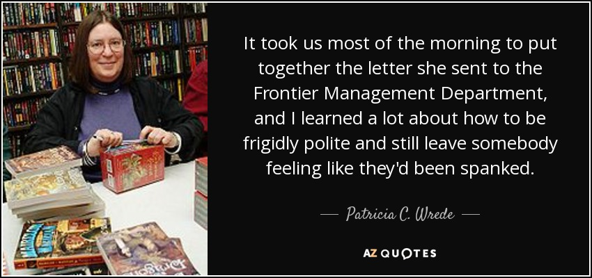 It took us most of the morning to put together the letter she sent to the Frontier Management Department, and I learned a lot about how to be frigidly polite and still leave somebody feeling like they'd been spanked. - Patricia C. Wrede