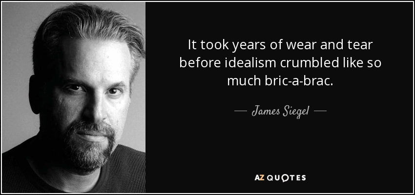 It took years of wear and tear before idealism crumbled like so much bric-a-brac. - James Siegel