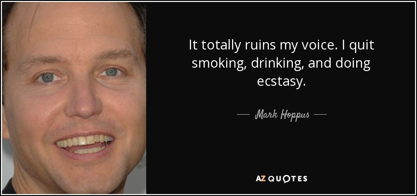 It totally ruins my voice. I quit smoking, drinking, and doing ecstasy. - Mark Hoppus