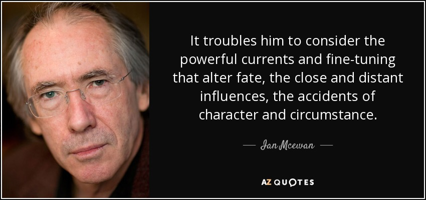 It troubles him to consider the powerful currents and fine-tuning that alter fate, the close and distant influences, the accidents of character and circumstance. - Ian Mcewan