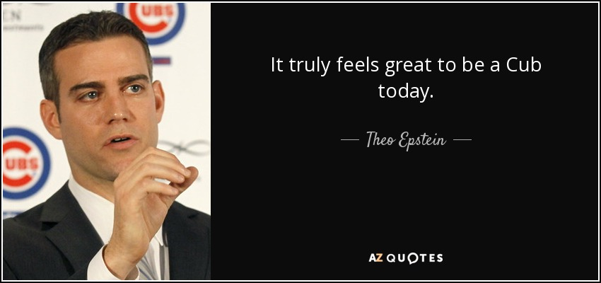 It truly feels great to be a Cub today. - Theo Epstein