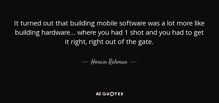 It turned out that building mobile software was a lot more like building hardware... where you had 1 shot and you had to get it right, right out of the gate. - Hosain Rahman