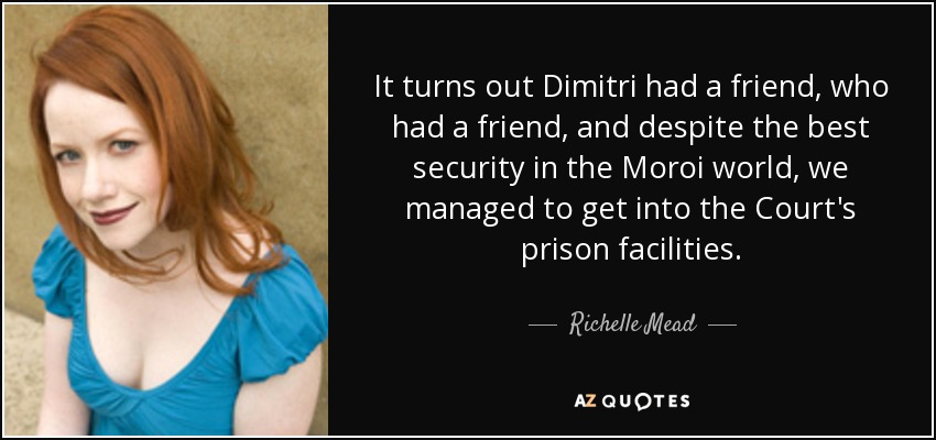 It turns out Dimitri had a friend, who had a friend, and despite the best security in the Moroi world, we managed to get into the Court's prison facilities. - Richelle Mead