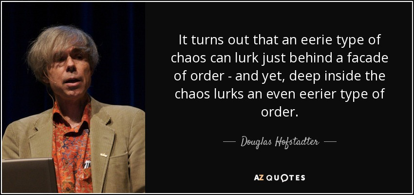 It turns out that an eerie type of chaos can lurk just behind a facade of order - and yet, deep inside the chaos lurks an even eerier type of order. - Douglas Hofstadter