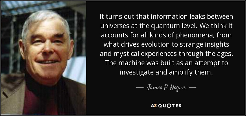 It turns out that information leaks between universes at the quantum level. We think it accounts for all kinds of phenomena, from what drives evolution to strange insights and mystical experiences through the ages. The machine was built as an attempt to investigate and amplify them. - James P. Hogan
