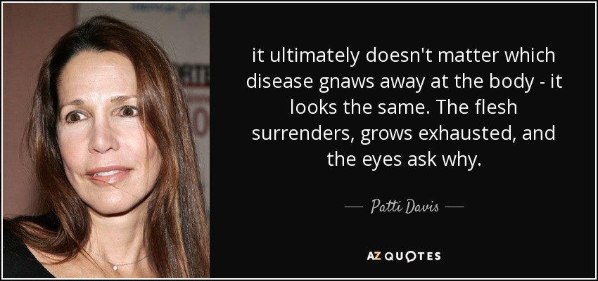 it ultimately doesn't matter which disease gnaws away at the body - it looks the same. The flesh surrenders, grows exhausted, and the eyes ask why. - Patti Davis