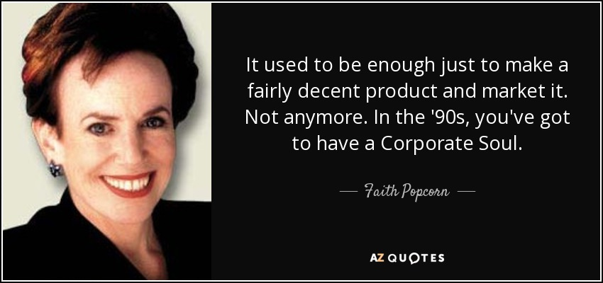 It used to be enough just to make a fairly decent product and market it. Not anymore. In the '90s, you've got to have a Corporate Soul. - Faith Popcorn