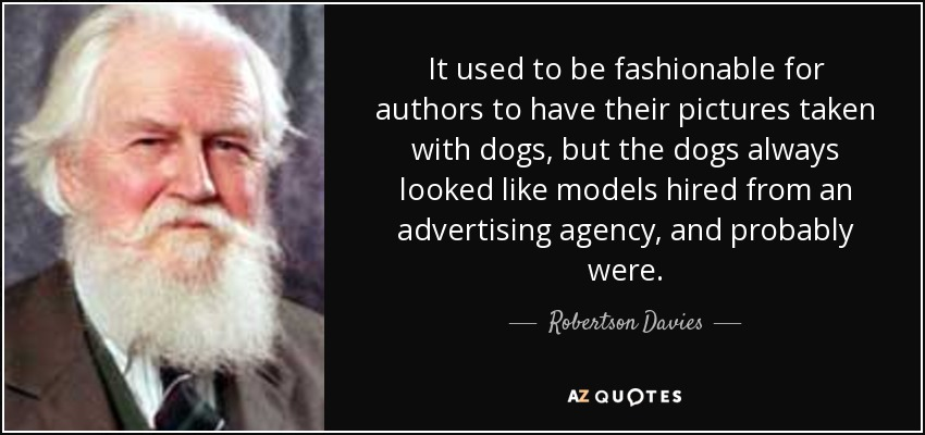 It used to be fashionable for authors to have their pictures taken with dogs, but the dogs always looked like models hired from an advertising agency, and probably were. - Robertson Davies
