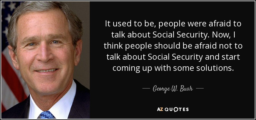 It used to be, people were afraid to talk about Social Security. Now, I think people should be afraid not to talk about Social Security and start coming up with some solutions. - George W. Bush