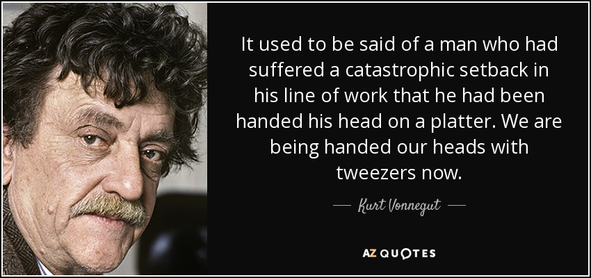 It used to be said of a man who had suffered a catastrophic setback in his line of work that he had been handed his head on a platter. We are being handed our heads with tweezers now. - Kurt Vonnegut