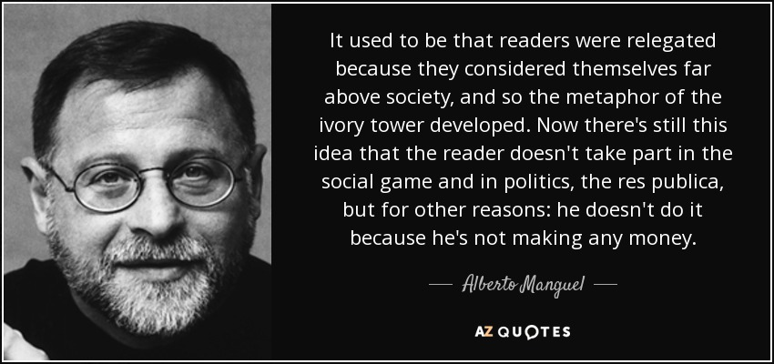 It used to be that readers were relegated because they considered themselves far above society, and so the metaphor of the ivory tower developed. Now there's still this idea that the reader doesn't take part in the social game and in politics, the res publica, but for other reasons: he doesn't do it because he's not making any money. - Alberto Manguel
