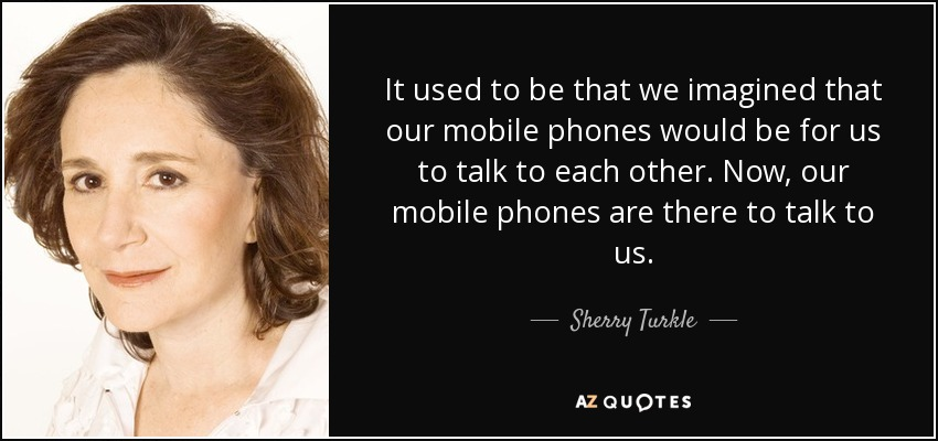 It used to be that we imagined that our mobile phones would be for us to talk to each other. Now, our mobile phones are there to talk to us. - Sherry Turkle