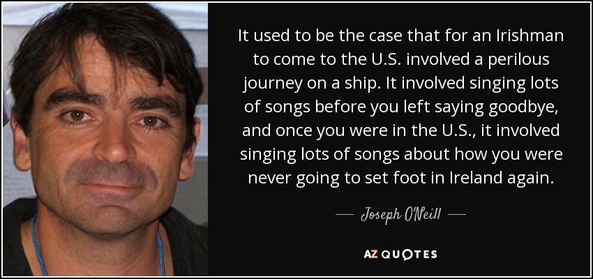 It used to be the case that for an Irishman to come to the U.S. involved a perilous journey on a ship. It involved singing lots of songs before you left saying goodbye, and once you were in the U.S., it involved singing lots of songs about how you were never going to set foot in Ireland again. - Joseph O'Neill