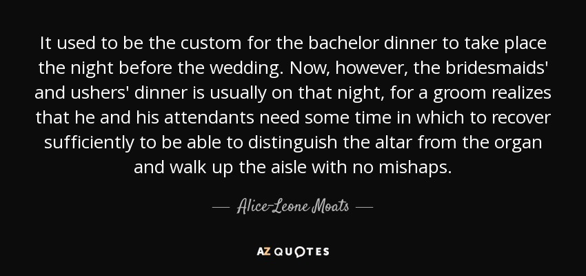 It used to be the custom for the bachelor dinner to take place the night before the wedding. Now, however, the bridesmaids' and ushers' dinner is usually on that night, for a groom realizes that he and his attendants need some time in which to recover sufficiently to be able to distinguish the altar from the organ and walk up the aisle with no mishaps. - Alice-Leone Moats