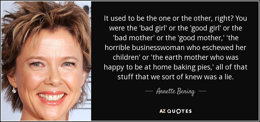 It used to be the one or the other, right? You were the 'bad girl' or the 'good girl' or the 'bad mother' or the 'good mother,' 'the horrible businesswoman who eschewed her children' or 'the earth mother who was happy to be at home baking pies,' all of that stuff that we sort of knew was a lie. - Annette Bening