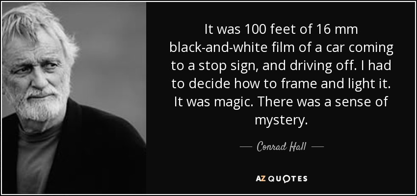 It was 100 feet of 16 mm black-and-white film of a car coming to a stop sign, and driving off. I had to decide how to frame and light it. It was magic. There was a sense of mystery. - Conrad Hall