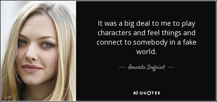 It was a big deal to me to play characters and feel things and connect to somebody in a fake world. - Amanda Seyfried