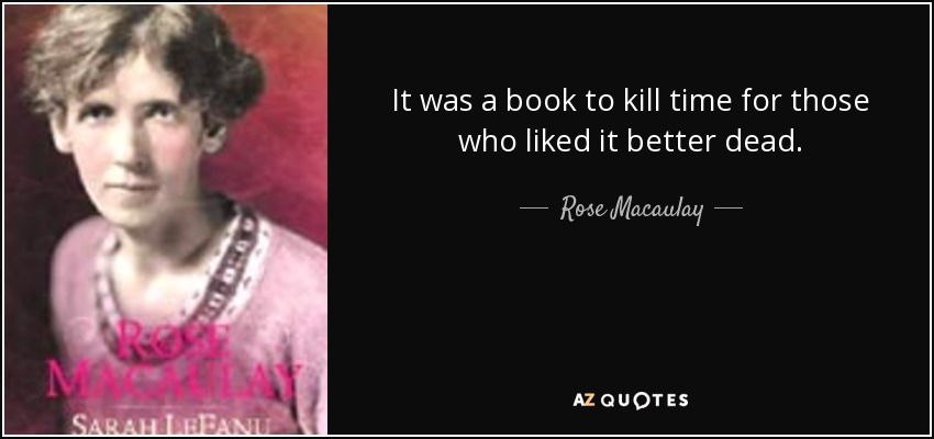 It was a book to kill time for those who liked it better dead. - Rose Macaulay
