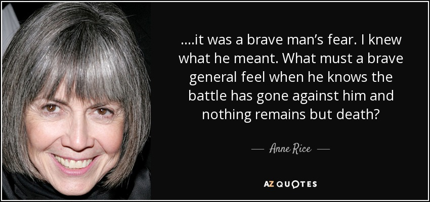 ….it was a brave man's fear. I knew what he meant. What must a brave general feel when he knows the battle has gone against him and nothing remains but death? - Anne Rice
