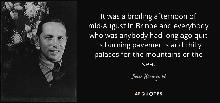It was a broiling afternoon of mid-August in Brinoe and everybody who was anybody had long ago quit its burning pavements and chilly palaces for the mountains or the sea. - Louis Bromfield