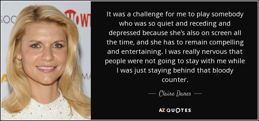 It was a challenge for me to play somebody who was so quiet and receding and depressed because she's also on screen all the time, and she has to remain compelling and entertaining. I was really nervous that people were not going to stay with me while I was just staying behind that bloody counter. - Claire Danes