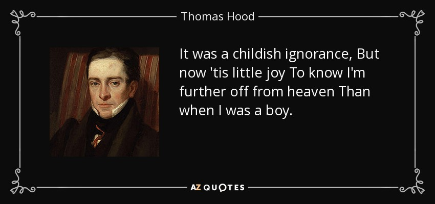 It was a childish ignorance, But now 'tis little joy To know I'm further off from heaven Than when I was a boy. - Thomas Hood