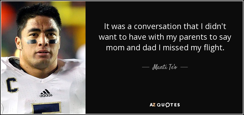 It was a conversation that I didn't want to have with my parents to say mom and dad I missed my flight. - Manti Te'o