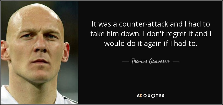 It was a counter-attack and I had to take him down. I don't regret it and I would do it again if I had to. - Thomas Gravesen