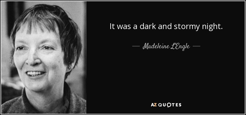 It was a dark and stormy night. - Madeleine L'Engle